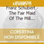 Schubert Franz - The Fair Maid Of The Mill  - Stutzmann Nathalie  Con/inger Sodergren, Piano cd musicale di Franz Schubert