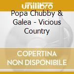 Popa Chubby & Galea - Vicious Country cd musicale di POPA CHUBBY & GALEA