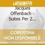 Offenbach Jacques - Suites Per 2 Violoncelli Op.54 cd musicale di Jacques Offenbach