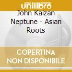 John Kaizan Neptune - Asian Roots cd musicale di Takedake' & neptune