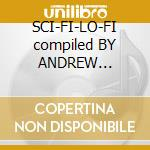 SCI-FI-LO-FI compiled BY  ANDREW  WEATHERALL cd musicale di ARTISTI VARI