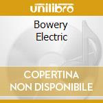 BOWERY ELECTRIC cd musicale di Electric Bowery