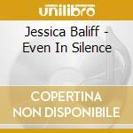EVEN IN SILENCE cd musicale di Baliff Jessica