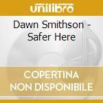 CD - DAWN SMITHSON - SAFER HERE cd musicale di Smithson Dawn