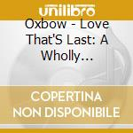 CD - OXBOW - LOVE THAT'S LAST: A WHOLLY HYPNOGRAPY cd musicale di OXBOW