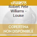 Robert Pete Williams - Louise cd musicale di WILLIAMS ROBERT PETE
