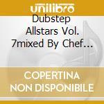 DUBSTEP ALLSTARS VOL. 7MIXED BY CHEF & R  cd musicale di ARTISTI VARI