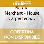 Natalie Merchant - House Carpenter'S Daught. cd musicale di MERCHANT NATALIE