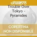 Trouble Over Tokyo - Pyramides cd musicale
