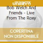 Live from the roxy 1981 cd musicale di Bob Welch