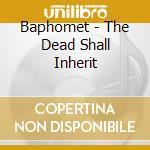 Baphomet - The Dead Shall Inherit cd musicale di BAPHOMET
