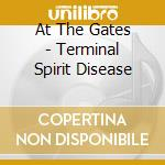 At The Gates - Terminal Spirit Disease cd musicale di AT THE GATES