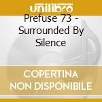 Prefuse 73 - Surrounded By Silence cd musicale di PREFUSE 73