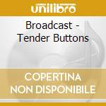 Broadcast - Tender Buttons cd musicale di BROADCAST