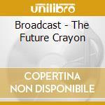 Broadcast - The Future Crayon cd musicale di BROADCAST