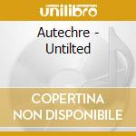 Autechre - Untilted cd musicale di AUTECHRE