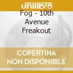 Fog - 10th Avenue Freakout cd musicale di FOG