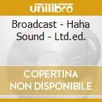 Broadcast - Haha Sound - Ltd.ed. cd musicale di BROADCAST