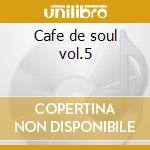 Cafe de soul vol.5 cd musicale di Artisti Vari