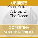 Khan, Sultan - A Drop Of The Ocean cd musicale di Das Krishna