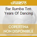 Bar Rumba Ten Years Of Dancing - Bar Rumba Ten Years Of Dancing cd musicale di ARTISTI VARI