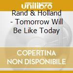 Tomorrow will be like today cd musicale di Rand and holland
