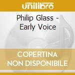 Philip Glass - Early Voice cd musicale di Philip Glass