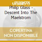 Philip Glass - Descent Into The Maelstrom cd musicale di Philip Glass