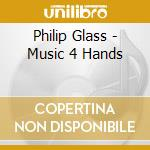 Philip Glass - Music 4 Hands cd musicale di Philip Glass