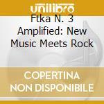 Ftka N. 3 Amplified: New Music Meets Rock cd musicale di Artisti Vari