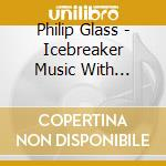 Glass Philip - Icebreaker Music With Changing Parts cd musicale di Philip Glass
