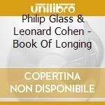 Philip Glass & Leonard Cohen - Book Of Longing cd musicale di GLASS PHILIP-LEONARD COHEN