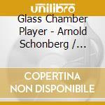 Glass Chamber Player - Schoenberg / Glass cd musicale di GLASS CHAMBER PLAYERS