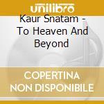 Kaur Snatam - To Heaven And Beyond cd musicale di Snatam Kaur