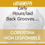EARLY HOURS/LAID BACK GROOVES (2CD) cd musicale di ARTISTI VARI