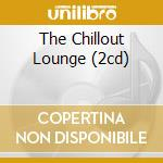 THE CHILLOUT LOUNGE (2CD) cd musicale di ARTISTI VARI