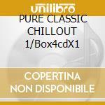 PURE CLASSIC CHILLOUT 1/Box4cdX1 cd musicale di ARTISTI VARI