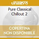 Various - Pure Classical Chillout 2 cd musicale di ARTISTI VARI