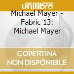 Fabric 13 - Michael Mayer cd musicale di Artisti Vari