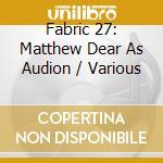 Fabric 27 - Matthew Dear As Audion cd musicale di ARTISTI VARI
