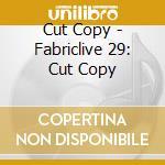 Fabriclive 29 - Cut Copy cd musicale di ARTISTI VARI