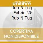 Fabric 30 - Rub N Tug cd musicale di ARTISTI VARI