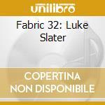 FABRIC 32 - LUKE SLATER cd musicale di ARTISTI VARI