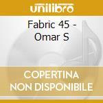 Fabric 45 - Omar S cd musicale di ARTISTI VARI