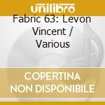 Fabric 63 - Levon Vincent cd musicale di Vincent Levon
