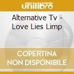 Alternative Tv - Love Lies Limp cd musicale di Tv Alternative