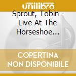 LIVE AT THE HORSESHOE TAVERN              cd musicale di SPROUT TOBIN