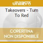 Takeovers - Turn To Red cd musicale di TAKEOVERS