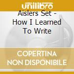 Aislers Set - How I Learned To Write cd musicale di Set Aislers