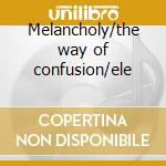 Melancholy/the way of confusion/ele cd musicale